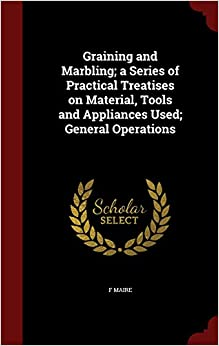 Book Graining and Marbling; a Series of Practical Treatises on Material, Tools and Appliances Used; General Operations