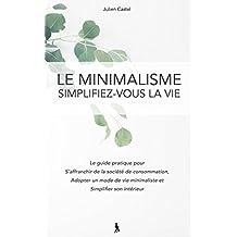 Le Minimalisme, Simplifez-vous la vie: Le guide pratique pour s'affranchir de la societe de consommation, adopter un mode de vie minimaliste et simplifier son intérieur (French Edition)