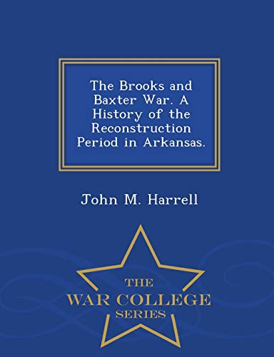 The Brooks and Baxter War. A History of the Reconstruction Period in Arkansas. - War College Series (Brooks War Baxter)