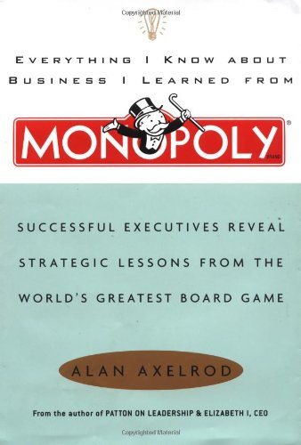 Everything I Know About Business I Learned From Monopoly: Successful Executives Reveal Strategic Lessons From The World's Greatest Board Game (Games Board Leadership)