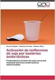 Activacion de Isoflavonas de Soja Por Bacterias Acido-Lacticas: Amazon.es: Susana Delgado, Estefan a. Gonz Lez, Baltasar Mayo: Libros