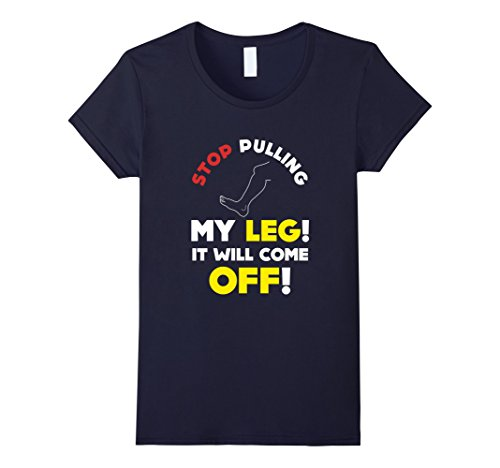 [Women's FUNNY STOP PULLING MY LEG T-SHIRT It Will Come Off - Gift Medium Navy] (Leg Amputee Halloween Costumes)