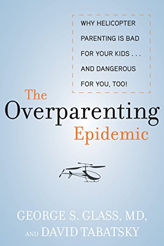 The Overparenting Epidemic: Why Helicopter Parenting Is Bad for Your Kids . . . and Dangerous for You, Too! (Losing Glasses Your)