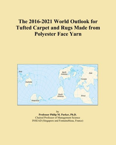 The 2016-2021 World Outlook for Tufted Carpet and Rugs Made from Polyester Face Yarn Polyester Face Yarn