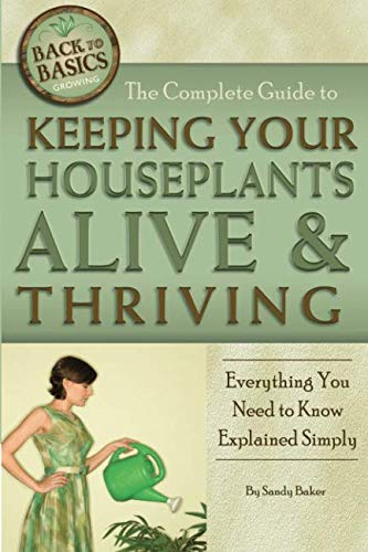 The Complete Guide to Keeping Your Houseplants Alive and Thriving  Everything You Need to Know Explained Simply: Everything You Need to Know Explained Simply (Back-To-Basics) (Back to Basics Growing) ()