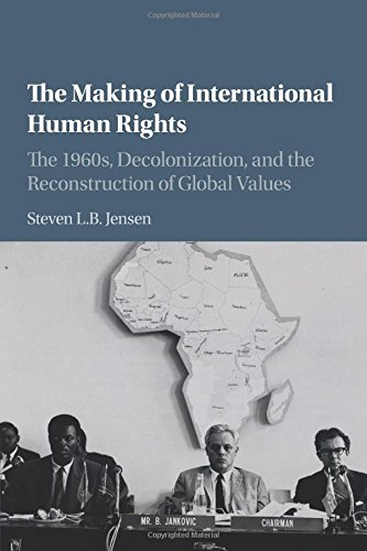 Read Online The Making of International Human Rights: The 1960s, Decolonization, and the Reconstruction of Global Values (Human Rights in History) ebook