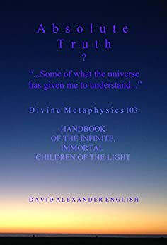 """ABSOLUTE TRUTH? """"...Some Of What The Universe Has Given Me To Understand..."""": Divine Metaphysics 103, Handbook of the Infinite, Immortal children of the Light... by [English, David Alexander]"""