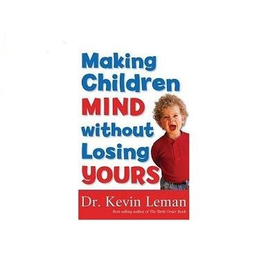 Dr. Kevin Leman, Making Children Mind Without Losing Yours