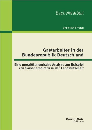 Gastarbeiter in der Bundesrepublik Deutschland: Eine moralökonomische Analyse am Beispiel von Saisonarbeitern in der Landwirtschaft