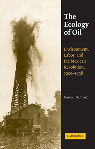 The Ecology of Oil: Environment, Labor, and the Mexican Revolution, 1900–1938 (Studies in Environment and History)