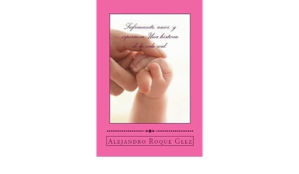 Amazon.com: Sufrimiento, amor, y esperanza: Una historia de la vida real. (Spanish Edition) eBook: Alejandro Roque Glez: Kindle Store