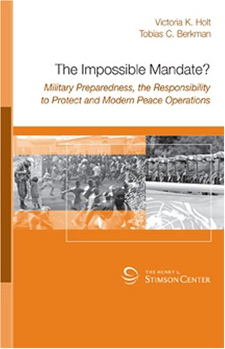The Impossible Mandate? Military Preparedness, the Responsibility to Protect and Modern Peace Operations
