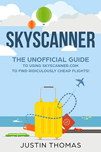 Skyscanner Guide: The Unofficial guide to using skyscanner.com to find Ridiculously cheap flights! (Best Way To Find Airline Tickets)