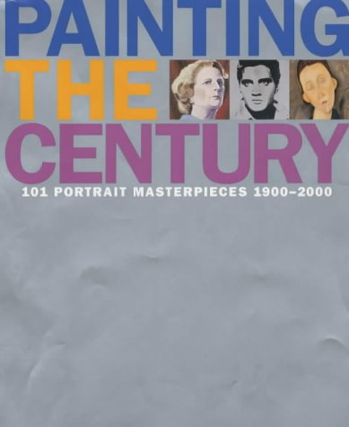 Painting The Century: 101 Portrait Masterpieces 1900-2000