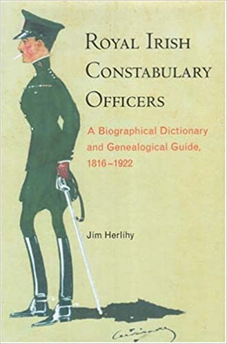 Royal Irish Constabulary Officers: A Biographical Dictionary and Genealogical Guide, 1816-1922