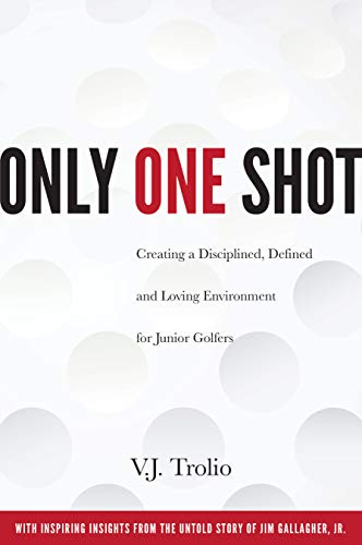 (Only One Shot: Creating a Disciplined, Defined and Loving Environment for Junior Golfers )