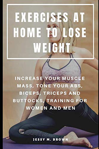EXERCISES AT HOME TO LOSE WEIGHT : INCREASE YOUR MUSCLE MASS, TONE YOUR ABS, BICEPS, TRICEPS AND BUTTOCKS, TRAINING FOR WOMEN AND MEN (At Home Exercises To Lose Weight For Beginners)