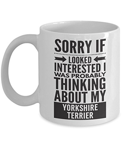 (Yorkshire Terrier Mug - Sorry If Looked Interested I Was Probably Thinking About - Funny Novelty Ceramic Coffee & Tea Cup Cool Gifts For Men Or Women With Gift Box)