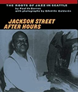 Jackson Street After Hours: The Roots of Jazz in Seattle Paul De Barros and Eduardo Calderon