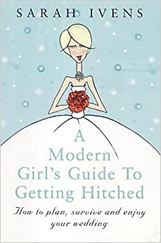 A Modern Girl's Guide To Getting Hitched: How to plan, survive and enjoy your wedding