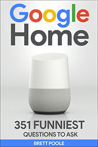 Google Home: 351 Best Questions To Ask Google Home (2017 Edition): (Easter Eggs, Google Home, Google Pixel, Google Assistant)