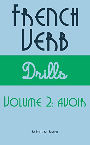French Verb Drills  Featuring the verb avoir: Master the French verb avoir (to have)---with no memorization! (French Verb Conjugation t. 2) (French Edition)