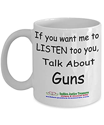 If You Want Me To Listen Too You Talk About Guns White Mug Unique Birthday, Special Or Funny Occasion Gift. Best 11 Oz Ceramic Novelty Cup for Coffee, Tea, Hot Chocolate Or Toddy