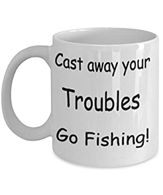 Cast Away Your troubles Go Fishing! Mug White Unique Birthday, Special Or Funny Occasion Gift. Best 11 Oz Ceramic Novelty Cup for Coffee, Tea Or Toddy