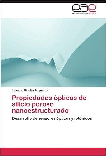 Propiedades ópticas de silicio poroso nanoestructurado: Desarrollo de sensores ópticos y fotónicos: Amazon.es: Leandro Nicolás Acquaroli: Libros