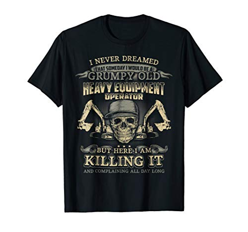 I Would Be A Grumpy Old HEAVY EQUIPMENT OPERATOR T Shirt