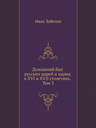 Home life of Russian Czars and Czarines in the XVI and XVII centuries. Volume 3 (Russian Edition)