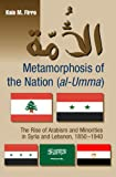 Metamorphosis of the Nation (al-Umma): The Rise of Arabism and Minorities in Syria and Lebanon, 1850-1940, Kais Firro, 1845193164