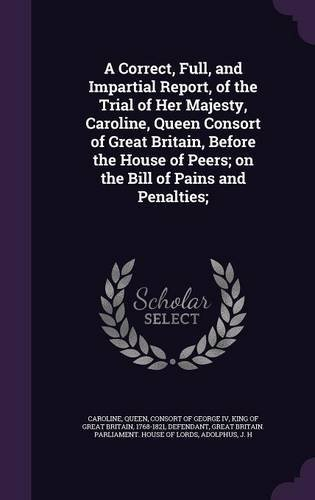 A Correct, Full, and Impartial Report, of the Trial of Her Majesty, Caroline, Queen Consort of Great Britain, Before the House of Peers; On the Bill of Pains and Penalties; PDF