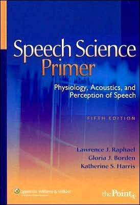 L. J. Raphael's G. J. Borden's K.S. Harris's Speech Science Primer 5th (Fifth) edition(Speech Science Primer: Physiology, Acoustics, and Perception of Speech [Hardcover])(2006)