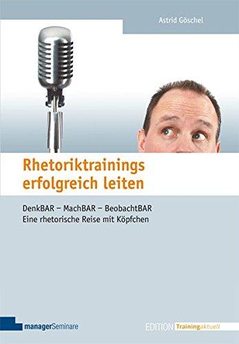 Rhetoriktrainings erfolgreich leiten. Denk-BAR - Mach-BAR - Beobacht-BAR. Eine rhetorische Reise mit Köpfchen