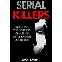 Serial Killers: Exploring the Horrific Crimes of Little Known Murderers