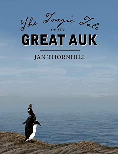 The Tragic Tale of the Great Auk: Thornhill, Jan: 9781554988655: Amazon.com:  Books