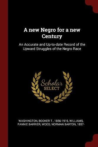 A new Negro for a new Century: An Accurate and Up-to-date Record of the Upward Struggles of the Negro Race