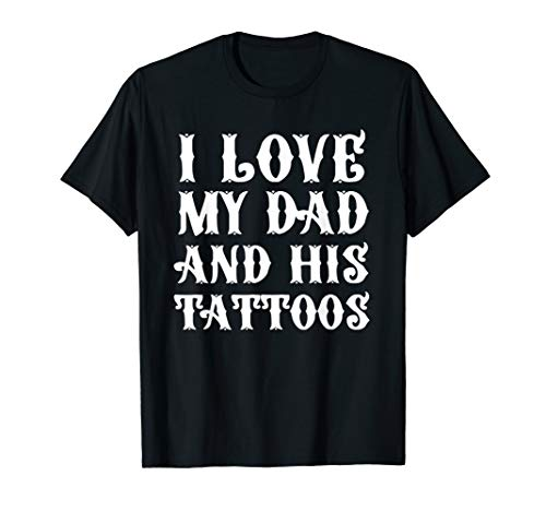 I love my Dad and his Tattoos Tshirt Fathers shirt for Daddy