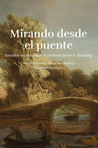 Mirando desde el puente: Estudios en Homenaje al profesor James S. Amelang (Fuera de Colección) por Andrés Robres, Fernando,Hernández Benítez, Mauro,Martínez Bermejo, Saúl