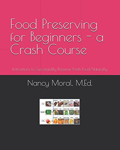 Food Preserving for Beginners - A Crash Course: Instructions to Successfullly Preserve Fresh Food Naturally by Nancy Moral