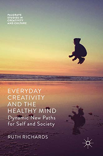 Everyday Creativity and the Healthy Mind: Dynamic New Paths for Self and Society (Palgrave Studies in Creativity and Culture)