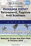 Your Complete Panama Expat, Retirement, Fugitive & Business Guide: Relocate, Escape & Start Over in Panama 2018