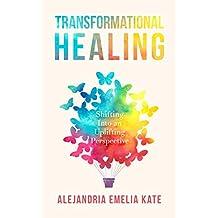 Transformational Healing : Shifting Into an Uplifting Perspective