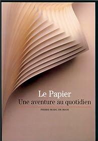 Le Papier : Une aventure au quotidien par Pierre-Marc de Biasi