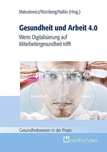 Gesundheit und Arbeit 4.0. Wenn Digitalisierung auf Mitarbeitergesundheit trifft (Gesundheitswesen in der Praxis)
