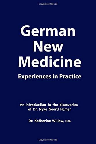 German New Medicine Experiences in Practice: An introduction to the medical discoveries of Dr. Ryke Geerd Hamer Dr. Katherine