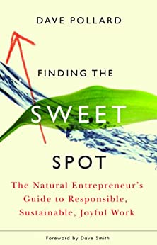 Finding the Sweet Spot: The Natural Entrepreneur's Guide to Responsible, Sustainable, Joyful Work by [Pollard, Dave]