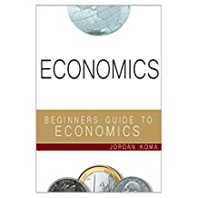 ECONOMICS: A Beginners Guide to Economics (economics, basic economics, economics for dummies, learn economics, economics 101, economics textbook, economics for beginners)