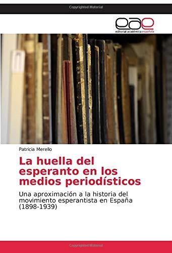 La huella del esperanto en los medios periodísticos: Una aproximación a la historia del movimiento esperantista en España 1898-1939: Amazon.es: Merello, Patricia: Libros